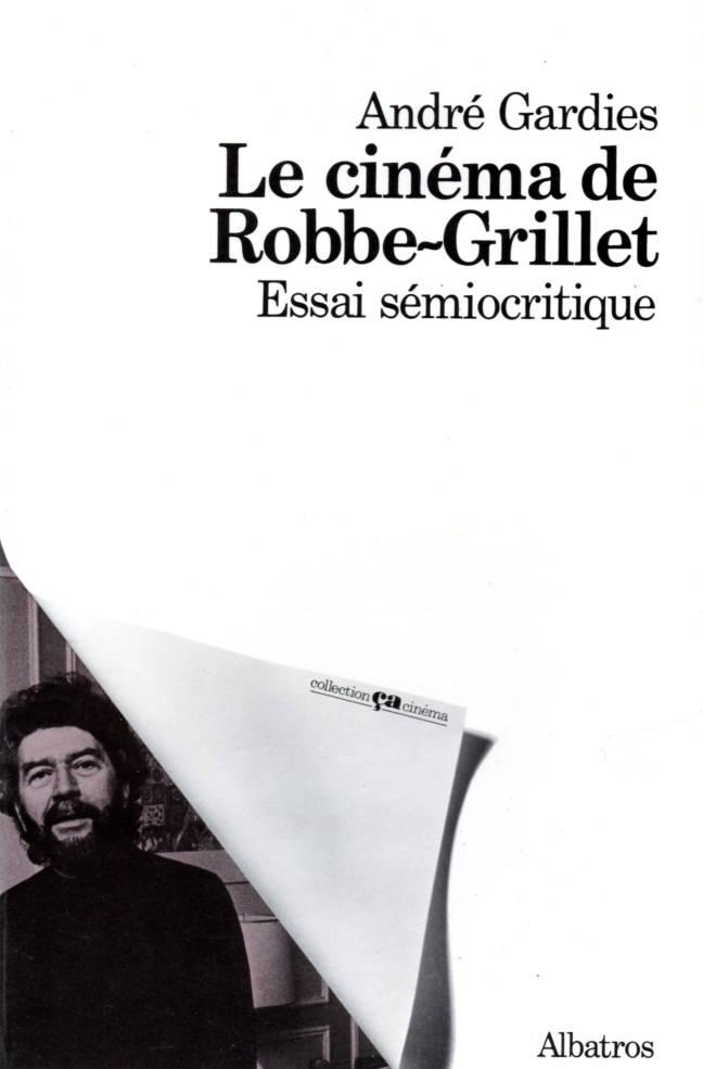 Le cinéma de Robbe-Grillet Essai sémiologique d'André Gardies Collection Ça Cinéma edition Albatros